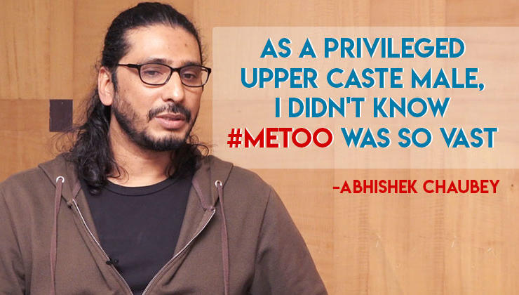 Abhishek Chaubey: As a privileged upper caste male, I didn't know #MeToo was so vast