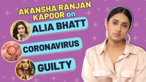 Akansha Ranjan Kapoor's honest take on Coronavirus, 'Guilty' and best friend Alia Bhatt