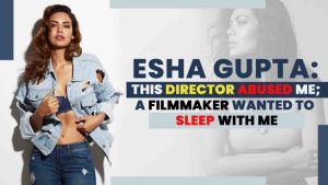 Esha Gupta's EXPLOSIVE tell-all: A director abused me; a producer wanted to sleep with me
